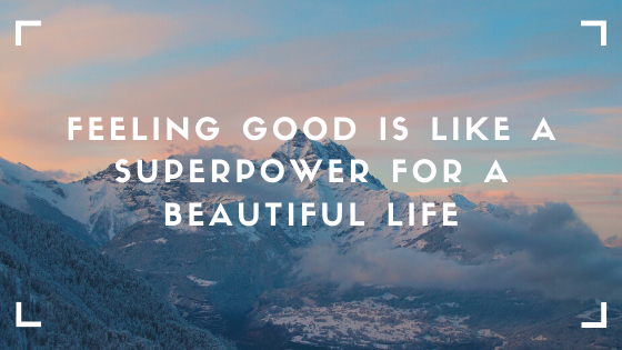 Feeling Good is Like a Superpower for a Beautiful Life